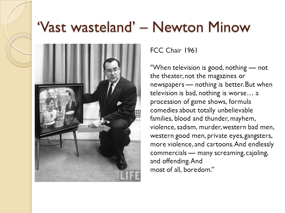 'Vast wasteland' – Newton Minow FCC Chair 1961 When television is good, nothing — not the theater, not the magazines or newspapers — nothing is better.