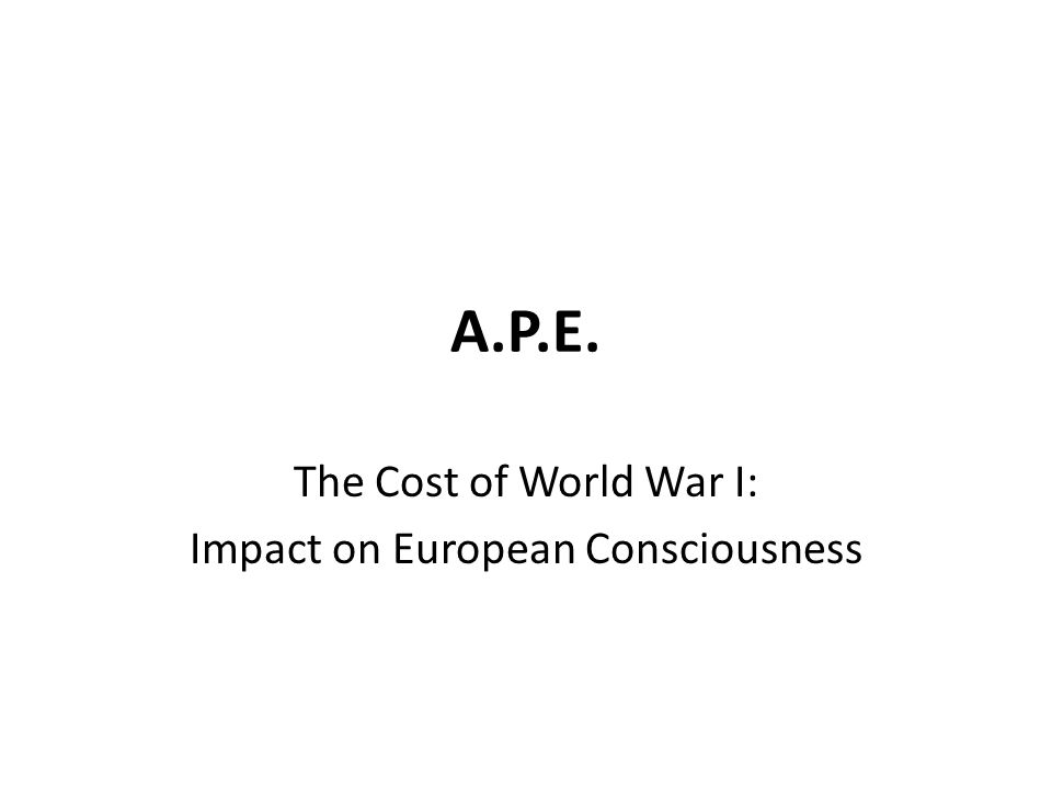 A.P.E. The Cost of World War I: Impact on European Consciousness