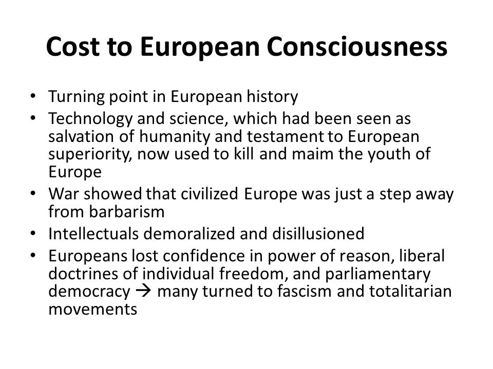 Cost to European Consciousness Turning point in European history Technology and science, which had been seen as salvation of humanity and testament to European superiority, now used to kill and maim the youth of Europe War showed that civilized Europe was just a step away from barbarism Intellectuals demoralized and disillusioned Europeans lost confidence in power of reason, liberal doctrines of individual freedom, and parliamentary democracy  many turned to fascism and totalitarian movements