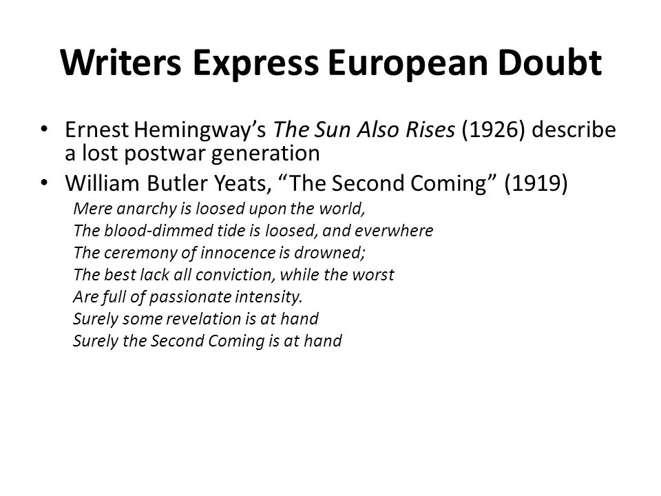 Writers Express European Doubt Ernest Hemingway's The Sun Also Rises (1926) describe a lost postwar generation William Butler Yeats, The Second Coming (1919) Mere anarchy is loosed upon the world, The blood-dimmed tide is loosed, and everwhere The ceremony of innocence is drowned; The best lack all conviction, while the worst Are full of passionate intensity.