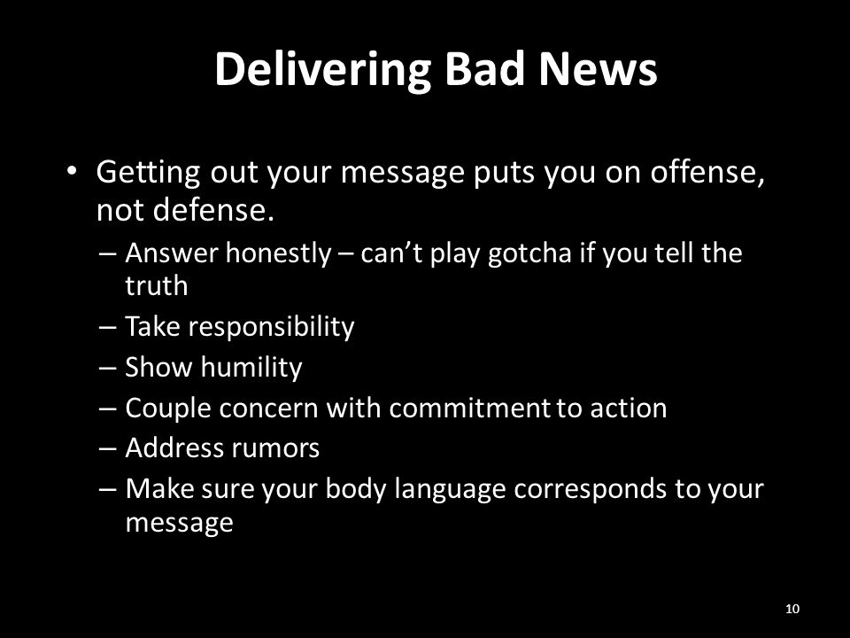 Delivering Bad News 10 Getting out your message puts you on offense, not defense. – Answer honestly – can't play gotcha if you tell the truth – Take r