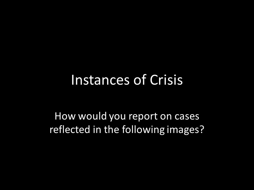 Instances of Crisis How would you report on cases reflected in the following images?