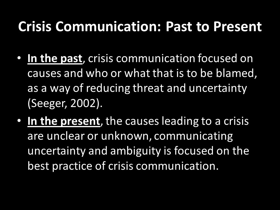 Crisis Communication: Past to Present In the past, crisis communication focused on causes and who or what that is to be blamed, as a way of reducing threat and uncertainty (Seeger, 2002).