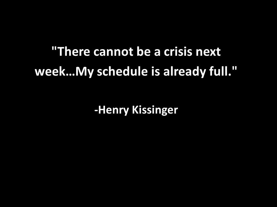 There cannot be a crisis next week…My schedule is already full. -Henry Kissinger