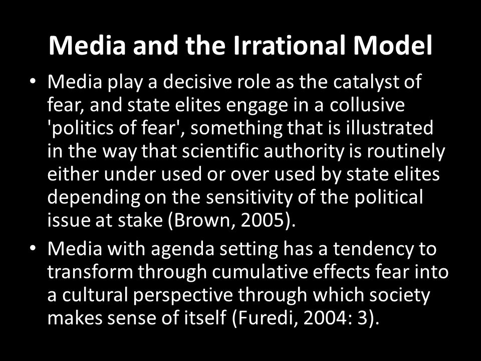 Media and the Irrational Model Media play a decisive role as the catalyst of fear, and state elites engage in a collusive politics of fear , something that is illustrated in the way that scientific authority is routinely either under used or over used by state elites depending on the sensitivity of the political issue at stake (Brown, 2005).