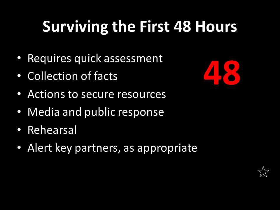 Surviving the First 48 Hours Requires quick assessment Collection of facts Actions to secure resources Media and public response Rehearsal Alert key p