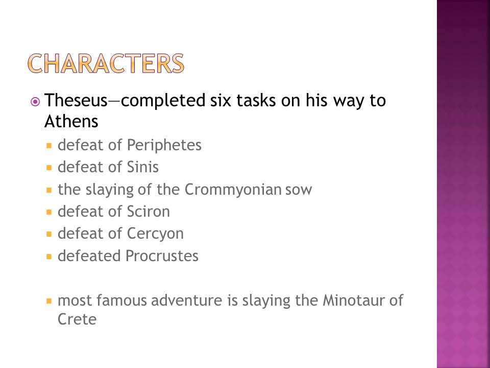  Theseus—completed six tasks on his way to Athens  defeat of Periphetes  defeat of Sinis  the slaying of the Crommyonian sow  defeat of Sciron 