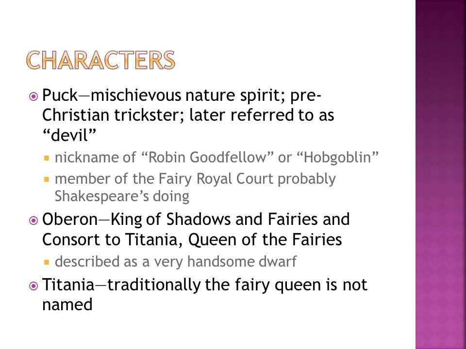 " Puck—mischievous nature spirit; pre- Christian trickster; later referred to as ""devil""  nickname of ""Robin Goodfellow"" or ""Hobgoblin""  member of t"