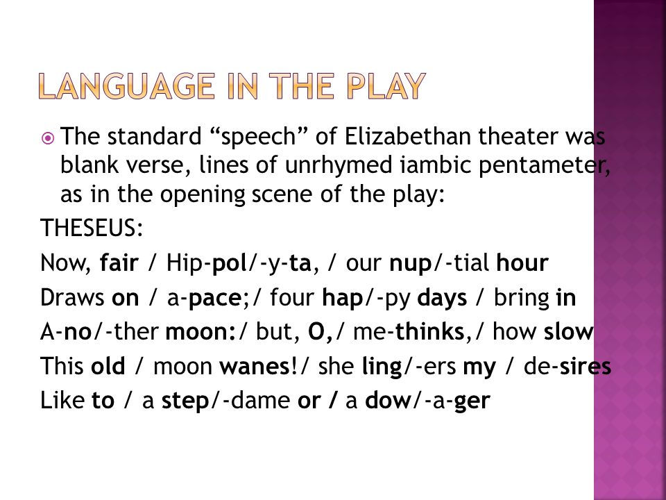 """ The standard """"speech"""" of Elizabethan theater was blank verse, lines of unrhymed iambic pentameter, as in the opening scene of the play: THESEUS: Now"""
