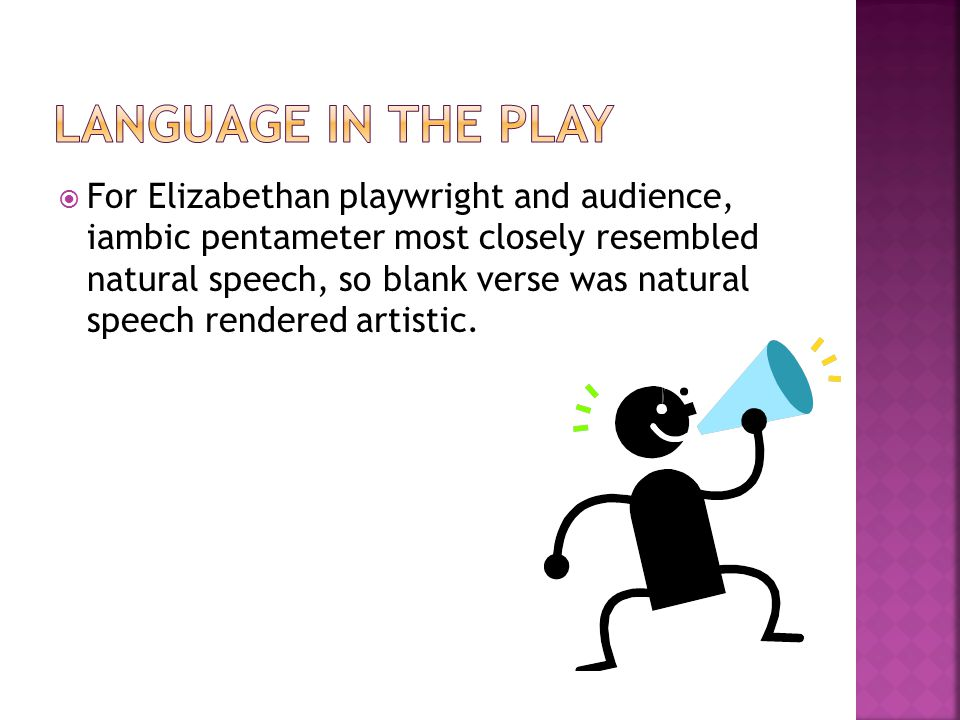  For Elizabethan playwright and audience, iambic pentameter most closely resembled natural speech, so blank verse was natural speech rendered artisti