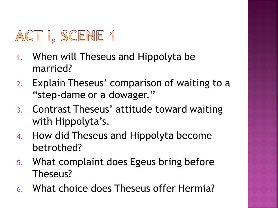 """1. When will Theseus and Hippolyta be married? 2. Explain Theseus' comparison of waiting to a """"step-dame or a dowager."""" 3. Contrast Theseus' attitude"""