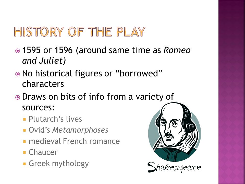 """ 1595 or 1596 (around same time as Romeo and Juliet)  No historical figures or """"borrowed"""" characters  Draws on bits of info from a variety of sourc"""