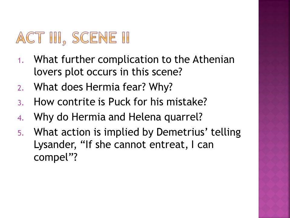 1. What further complication to the Athenian lovers plot occurs in this scene? 2. What does Hermia fear? Why? 3. How contrite is Puck for his mistake?