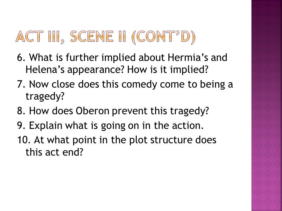 6. What is further implied about Hermia's and Helena's appearance? How is it implied? 7. Now close does this comedy come to being a tragedy? 8. How do