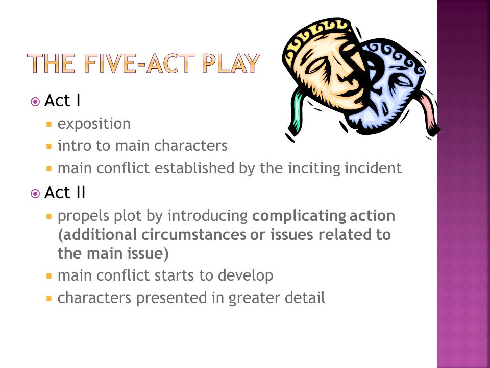  Act III  sees the plot reach its climax  crisis occurs that will lead to the denouement  brings about a reversal (peripety) in the plot  Act IV  contains primarily those events (falling action) that lead to denouement—the result of a complex situation or sequence of events, an aftermath or resolution that usually occurs in final stages of the plot  Act V  contains the denouement and does not really advance the plot at all