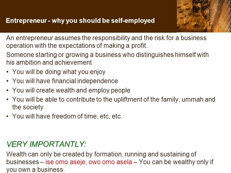 Entrepreneur - why you should be self-employed An entrepreneur assumes the responsibility and the risk for a business operation with the expectations of making a profit.