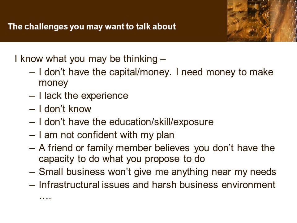 The challenges you may want to talk about I know what you may be thinking – –I don't have the capital/money.