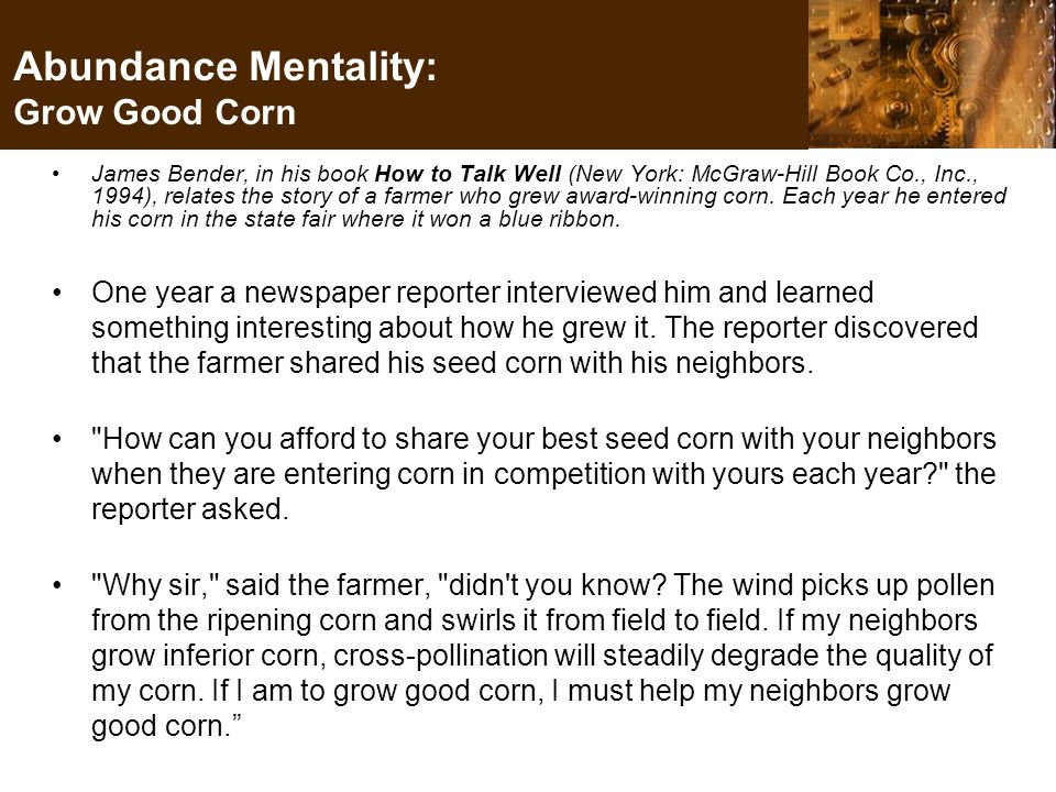 Abundance Mentality: Grow Good Corn James Bender, in his book How to Talk Well (New York: McGraw-Hill Book Co., Inc., 1994), relates the story of a farmer who grew award-winning corn.