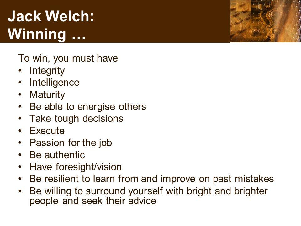 Jack Welch: Winning … To win, you must have Integrity Intelligence Maturity Be able to energise others Take tough decisions Execute Passion for the job Be authentic Have foresight/vision Be resilient to learn from and improve on past mistakes Be willing to surround yourself with bright and brighter people and seek their advice