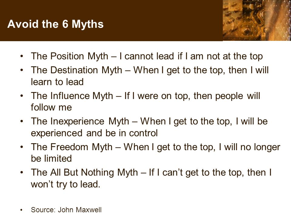 Avoid the 6 Myths The Position Myth – I cannot lead if I am not at the top The Destination Myth – When I get to the top, then I will learn to lead The Influence Myth – If I were on top, then people will follow me The Inexperience Myth – When I get to the top, I will be experienced and be in control The Freedom Myth – When I get to the top, I will no longer be limited The All But Nothing Myth – If I can't get to the top, then I won't try to lead.