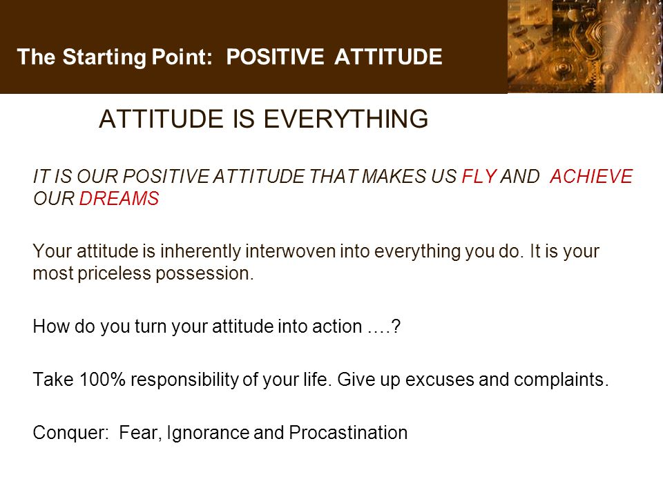 The Starting Point: POSITIVE ATTITUDE ATTITUDE IS EVERYTHING IT IS OUR POSITIVE ATTITUDE THAT MAKES US FLY AND ACHIEVE OUR DREAMS Your attitude is inherently interwoven into everything you do.