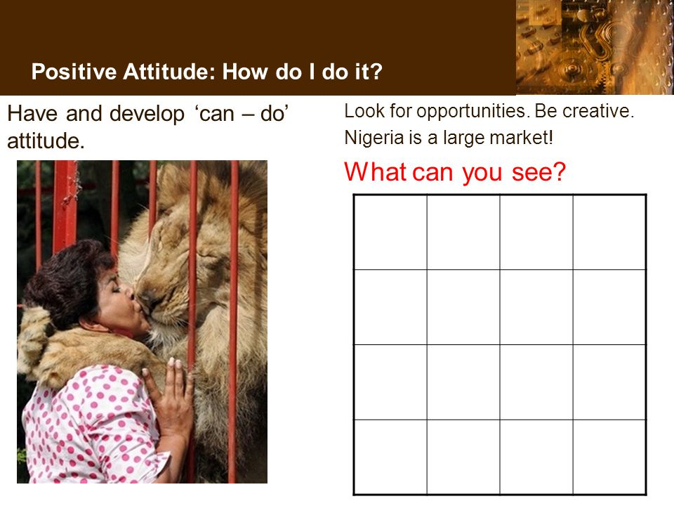 Positive Attitude: How do I do it. Have and develop 'can – do' attitude.