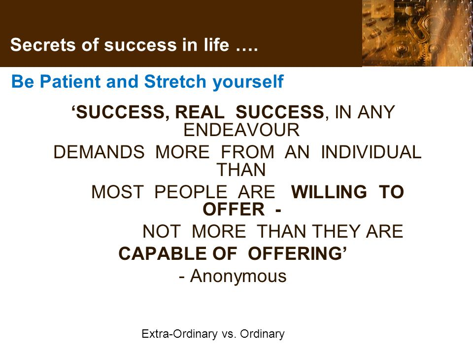 Be Patient and Stretch yourself 'SUCCESS, REAL SUCCESS, IN ANY ENDEAVOUR DEMANDS MORE FROM AN INDIVIDUAL THAN MOST PEOPLE ARE WILLING TO OFFER - NOT MORE THAN THEY ARE CAPABLE OF OFFERING' - Anonymous Extra-Ordinary vs.