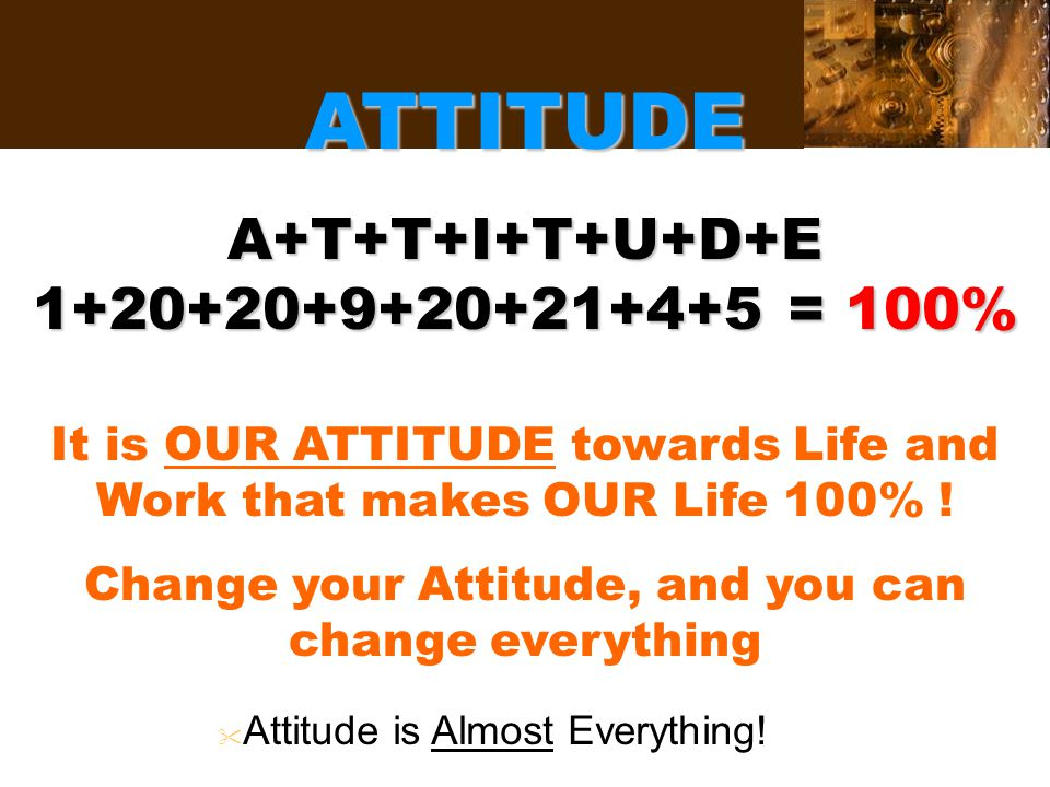 ATTITUDE A+T+T+I+T+U+D+E 1+20+20+9+20+21+4+5 = 100% It is OUR ATTITUDE towards Life and Work that makes OUR Life 100% .