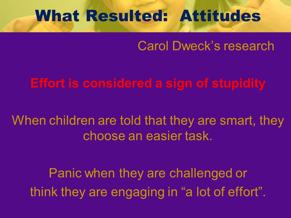 Result – Confused Parents Encouraged delicate handling of children Shielded them from negative emotions, criticism Praised kids regardless of what they did Carol Dweck's research Parents often think that helping their kids build self- esteem is done by shielding them from criticism and praising their talents Protecting kids from hurt, failure, criticism, & disappointment has made them more vulnerabl e