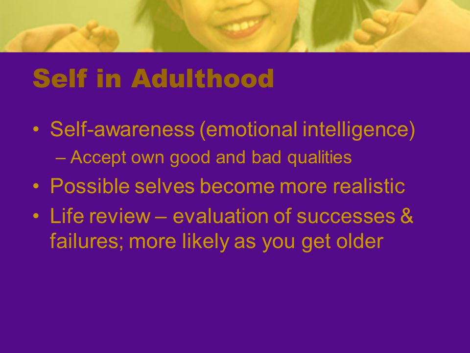Self in Adulthood Self-awareness (emotional intelligence) –Accept own good and bad qualities Possible selves become more realistic Life review – evalu