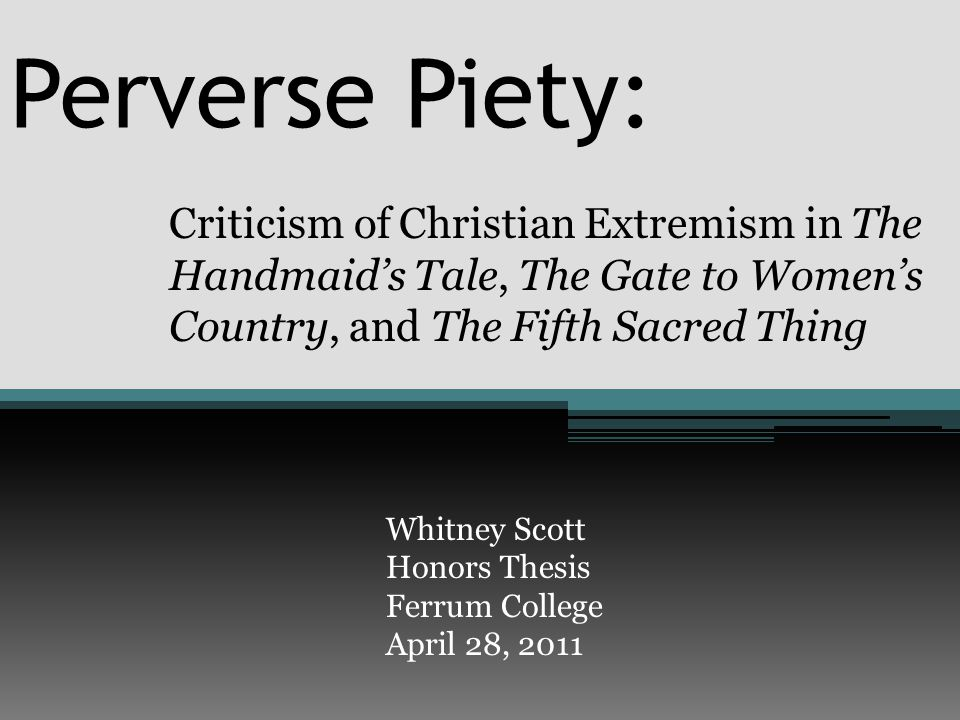 Perverse Piety: Criticism of Christian Extremism in The Handmaid's Tale, The Gate to Women's Country, and The Fifth Sacred Thing Whitney Scott Honors Thesis Ferrum College April 28, 2011