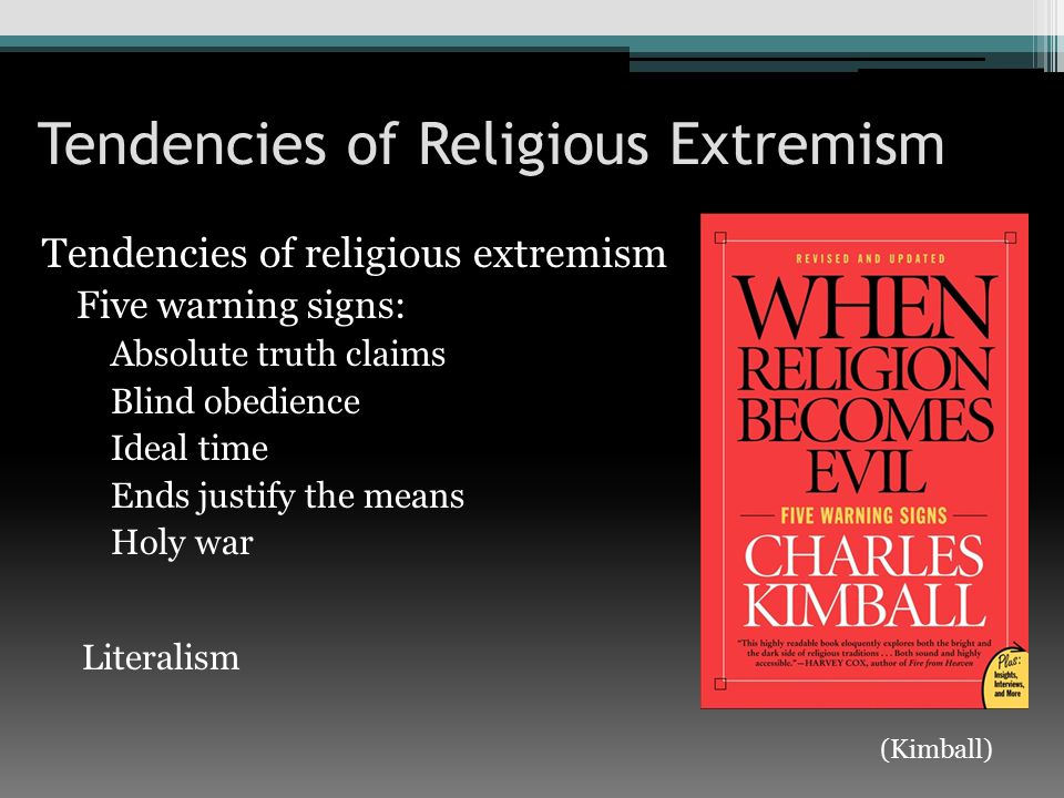 Tendencies of Religious Extremism Tendencies of religious extremism Five warning signs: Absolute truth claims Blind obedience Ideal time Ends justify the means Holy war Literalism (Kimball)
