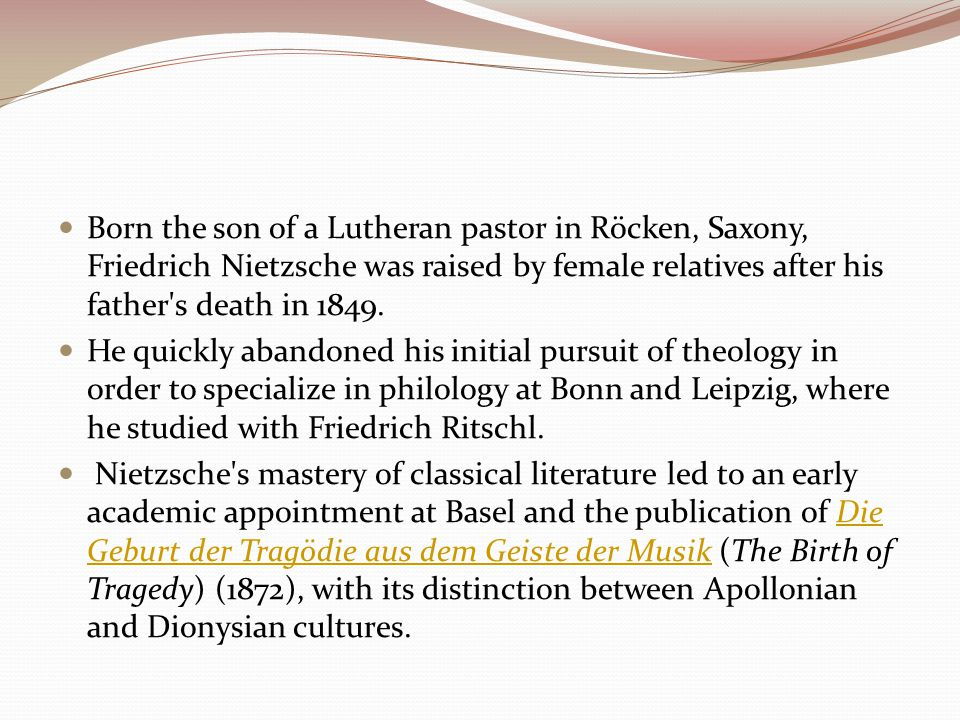 Born the son of a Lutheran pastor in Röcken, Saxony, Friedrich Nietzsche was raised by female relatives after his father s death in 1849.