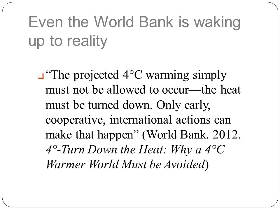 "Even the World Bank is waking up to reality  ""The projected 4°C warming simply must not be allowed to occur—the heat must be turned down. Only early,"