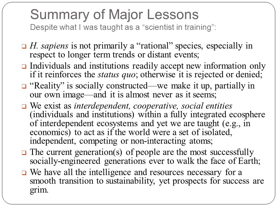 "Summary of Major Lessons Despite what I was taught as a ""scientist in training"":  H. sapiens is not primarily a ""rational"" species, especially in res"