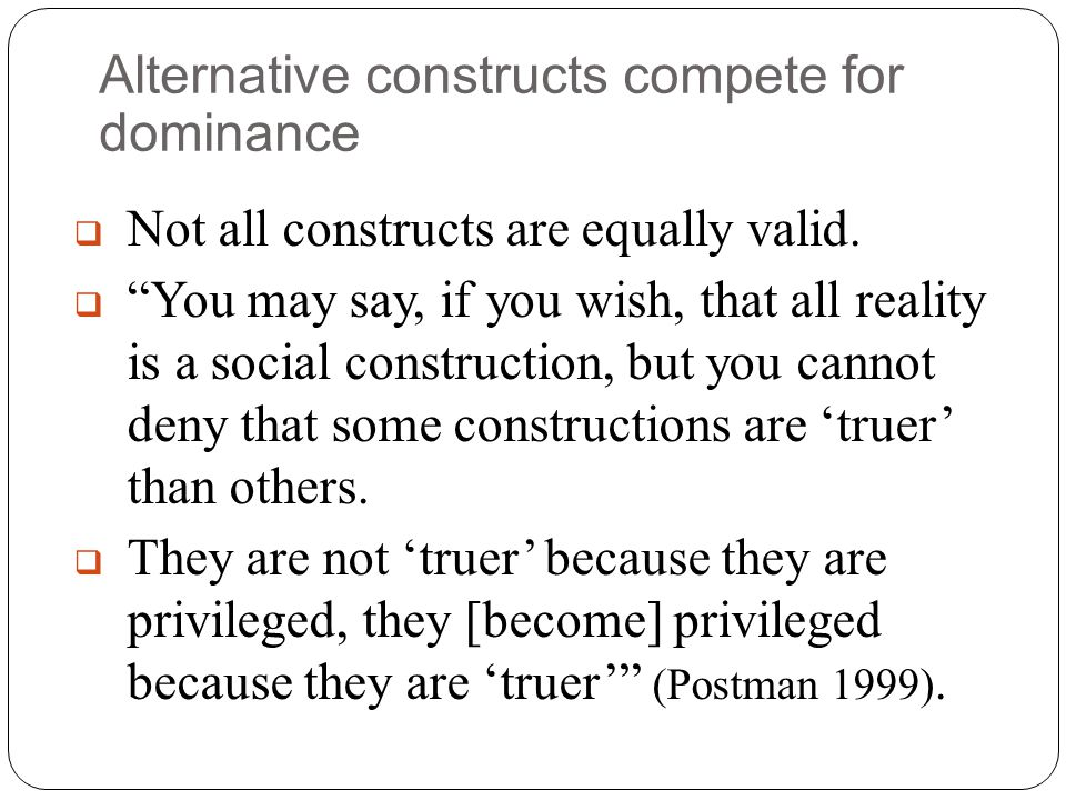 "Alternative constructs compete for dominance  Not all constructs are equally valid.  ""You may say, if you wish, that all reality is a social constru"