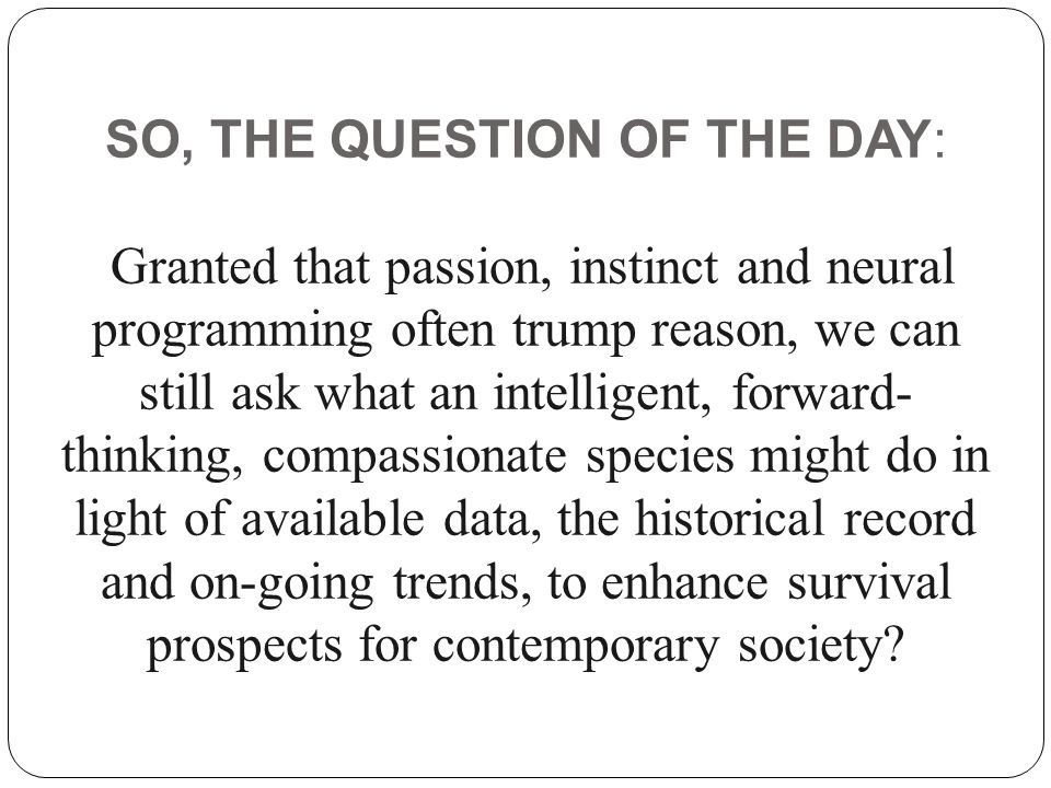 SO, THE QUESTION OF THE DAY: Granted that passion, instinct and neural programming often trump reason, we can still ask what an intelligent, forward-