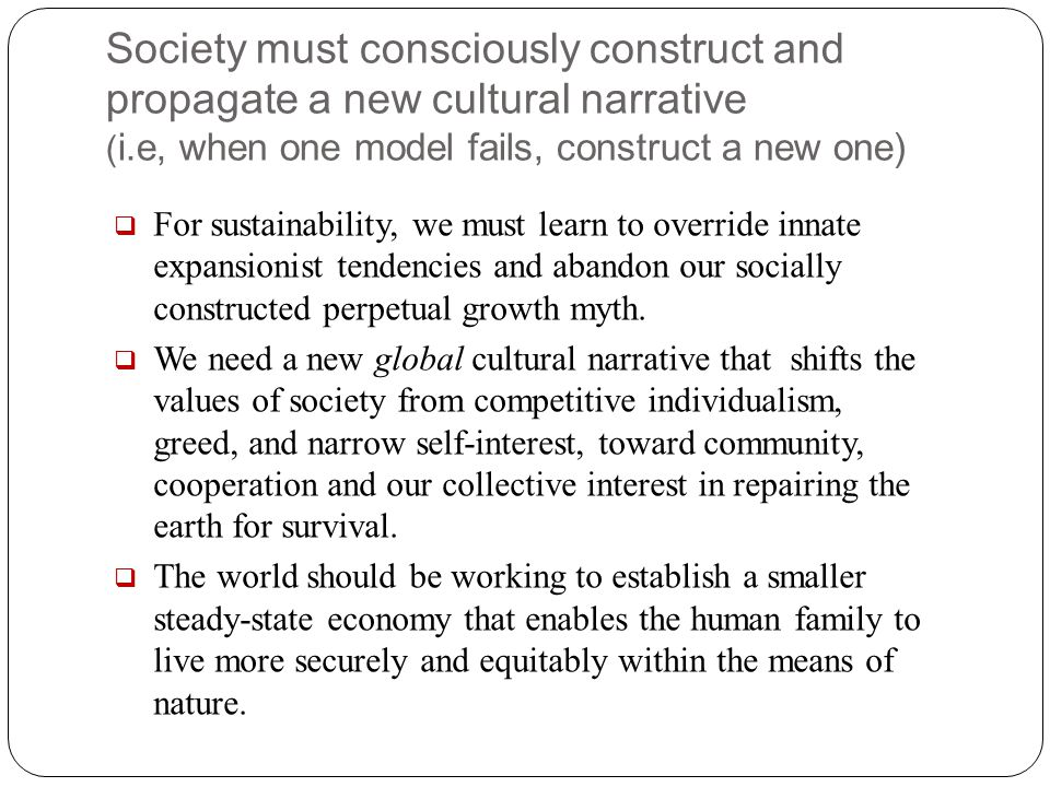 Society must consciously construct and propagate a new cultural narrative ( i.e, when one model fails, construct a new one)  For sustainability, we m