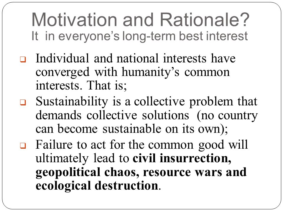 Motivation and Rationale? It in everyone's long-term best interest  Individual and national interests have converged with humanity's common interests