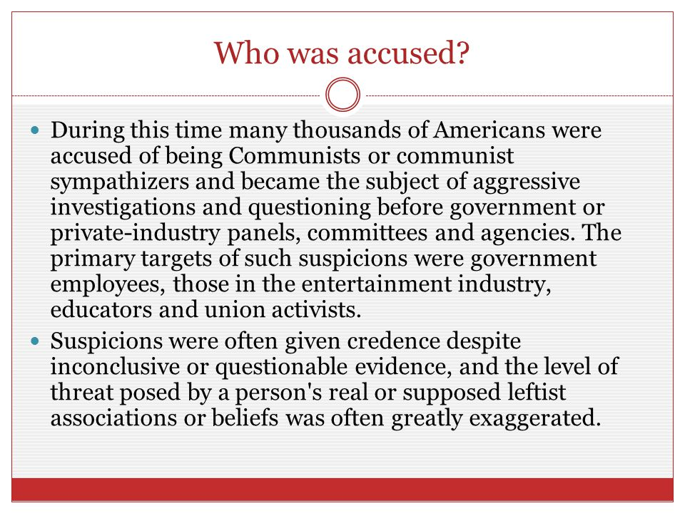 Who was accused? During this time many thousands of Americans were accused of being Communists or communist sympathizers and became the subject of agg