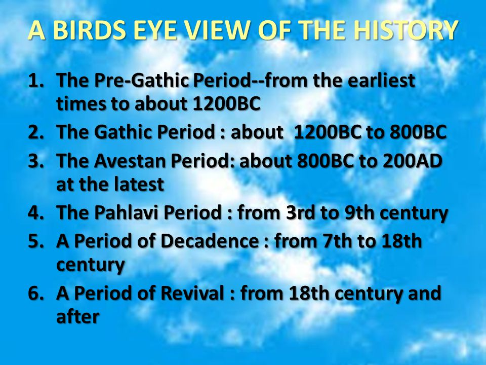 A BIRDS EYE VIEW OF THE HISTORY 1.The Pre-Gathic Period--from the earliest times to about 1200BC 2.The Gathic Period : about 1200BC to 800BC 3.The Avestan Period: about 800BC to 200AD at the latest 4.The Pahlavi Period : from 3rd to 9th century 5.A Period of Decadence : from 7th to 18th century 6.A Period of Revival : from 18th century and after