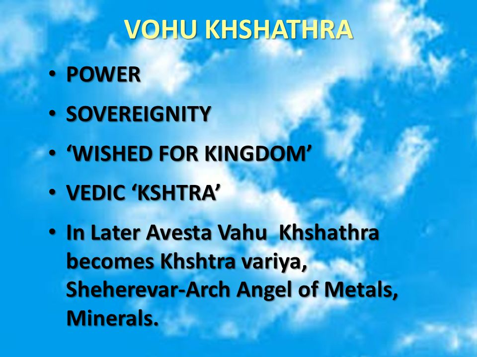 VOHU KHSHATHRA POWER POWER SOVEREIGNITY SOVEREIGNITY 'WISHED FOR KINGDOM' 'WISHED FOR KINGDOM' VEDIC 'KSHTRA' VEDIC 'KSHTRA' In Later Avesta Vahu Khshathra becomes Khshtra variya, Sheherevar-Arch Angel of Metals, Minerals.