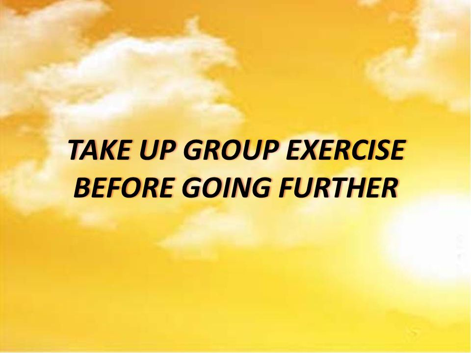 TAKE UP GROUP EXERCISE BEFORE GOING FURTHER