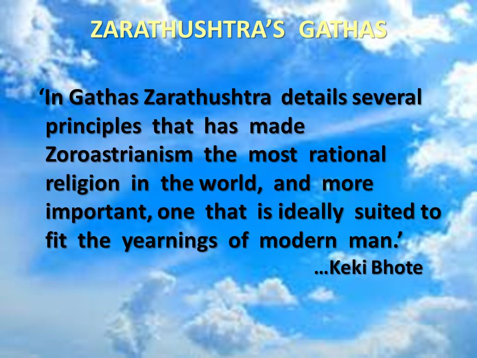 ZARATHUSHTRA'S GATHAS In Gathas Zarathushtra details several principles that has made Zoroastrianism the most rational religion in the world, and more important, one that is ideally suited to fit the yearnings of modern man.' …Keki Bhote 'In Gathas Zarathushtra details several principles that has made Zoroastrianism the most rational religion in the world, and more important, one that is ideally suited to fit the yearnings of modern man.' …Keki Bhote
