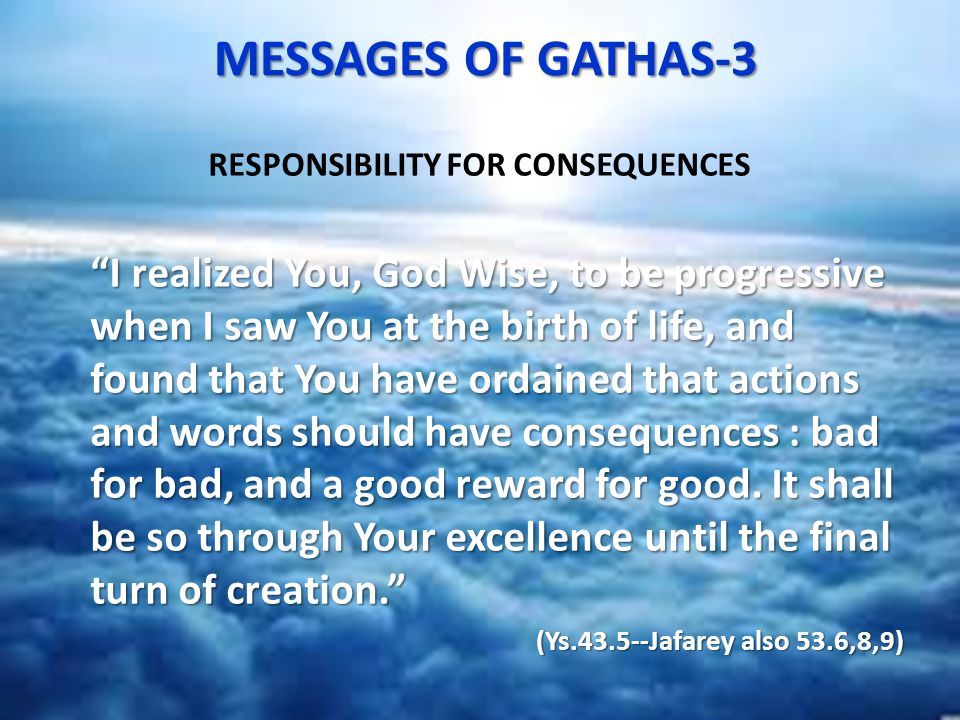 MESSAGES OF GATHAS-3 MESSAGES OF GATHAS-3 RESPONSIBILITY FOR CONSEQUENCES I realized You, God Wise, to be progressive when I saw You at the birth of life, and found that You have ordained that actions and words should have consequences : bad for bad, and a good reward for good.