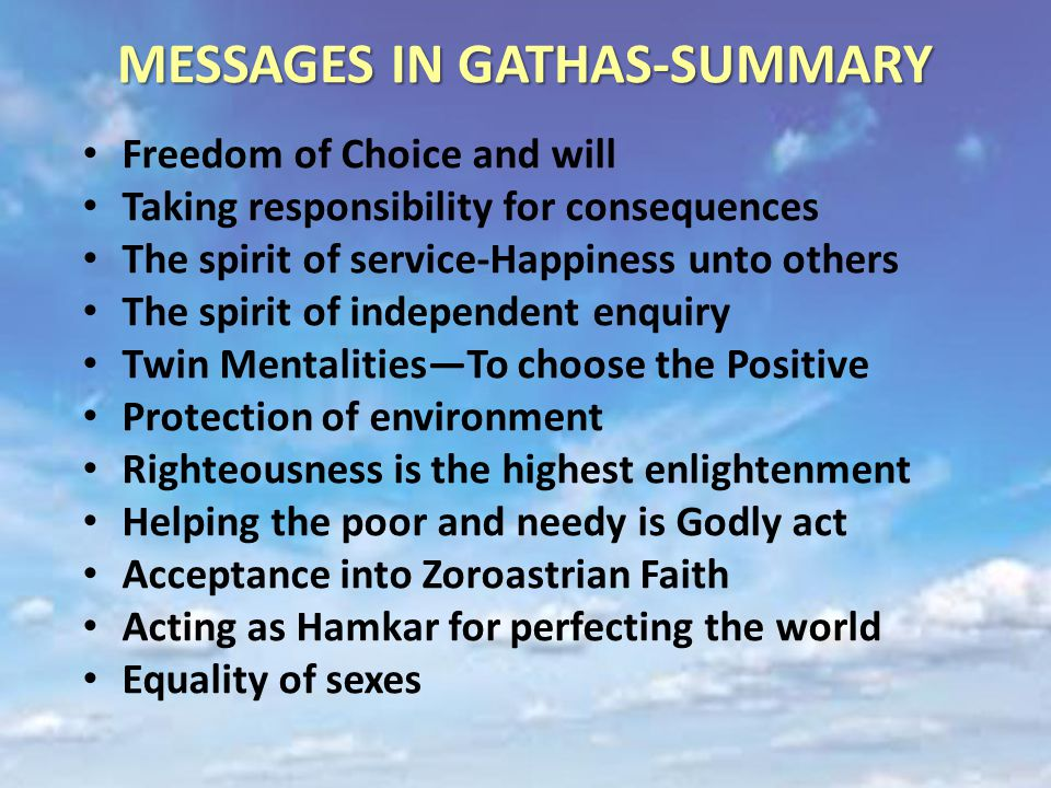 MESSAGES IN GATHAS-SUMMARY Freedom of Choice and will Taking responsibility for consequences The spirit of service-Happiness unto others The spirit of independent enquiry Twin Mentalities—To choose the Positive Protection of environment Righteousness is the highest enlightenment Helping the poor and needy is Godly act Acceptance into Zoroastrian Faith Acting as Hamkar for perfecting the world Equality of sexes