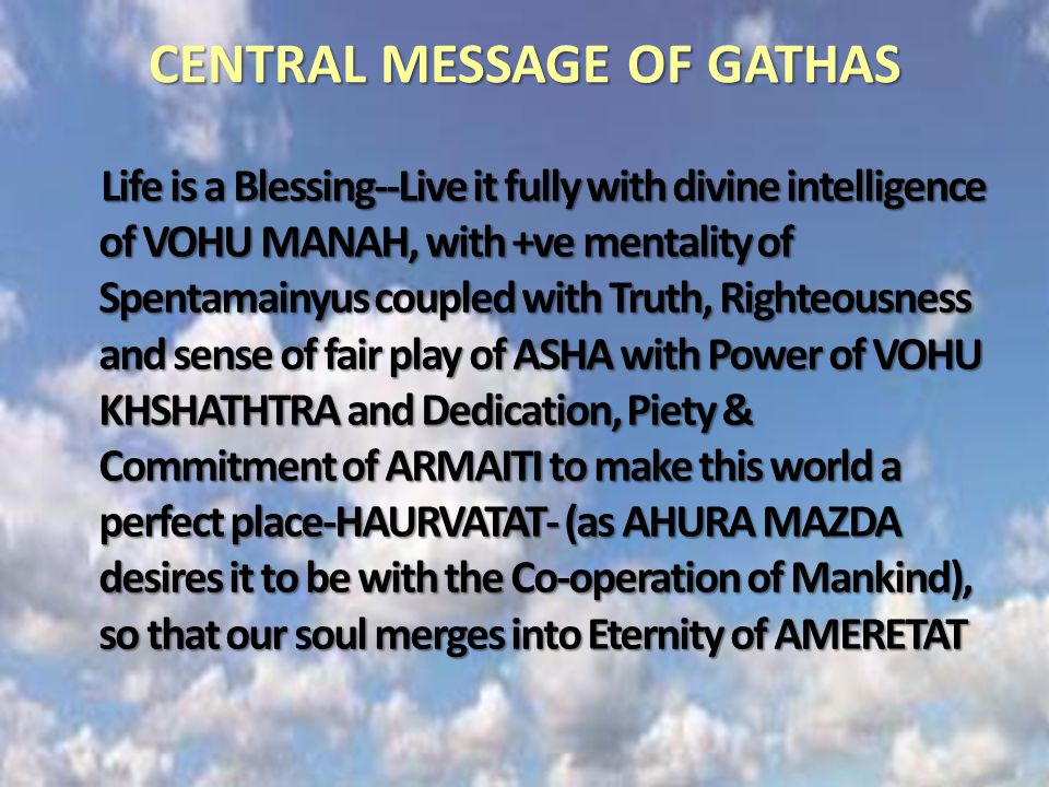 CENTRAL MESSAGE OF GATHAS Life is a Blessing--Live it fully with divine intelligence of VOHU MANAH, with +ve mentality of Spentamainyus coupled with Truth, Righteousness and sense of fair play of ASHA with Power of VOHU KHSHATHTRA and Dedication, Piety & Commitment of ARMAITI to make this world a perfect place-HAURVATAT- (as AHURA MAZDA desires it to be with the Co-operation of Mankind), so that our soul merges into Eternity of AMERETAT
