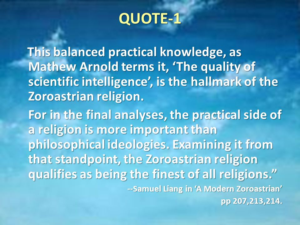 QUOTE-1 This balanced practical knowledge, as Mathew Arnold terms it, 'The quality of scientific intelligence', is the hallmark of the Zoroastrian religion.