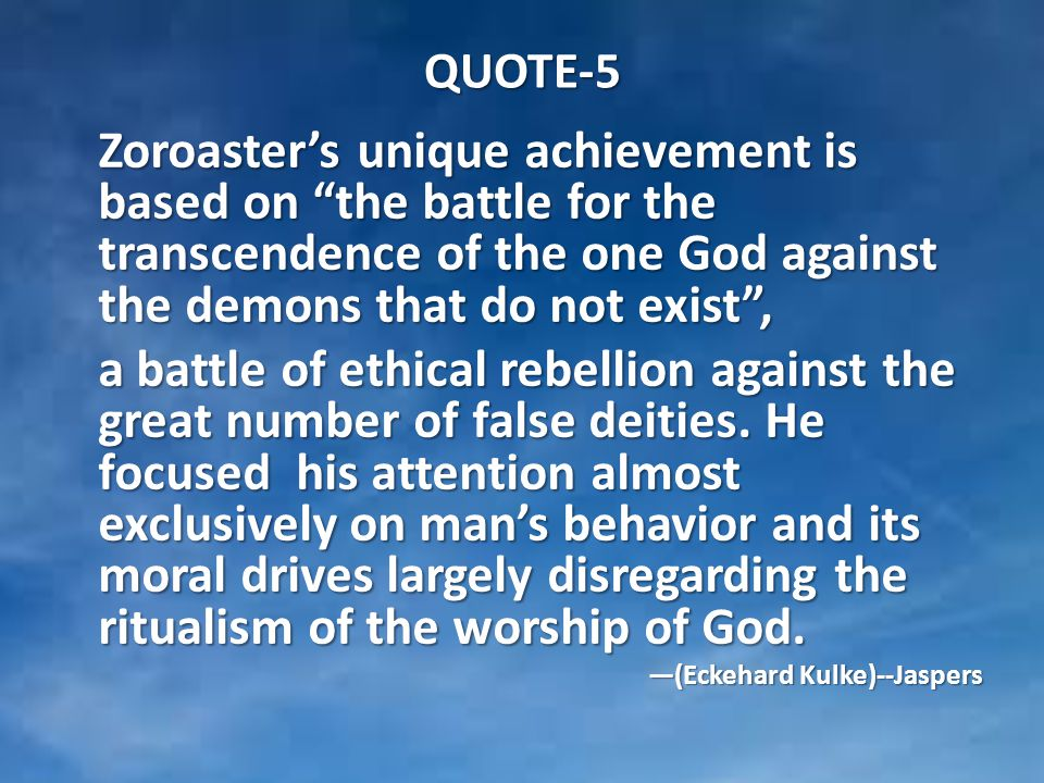 QUOTE-5 Zoroaster's unique achievement is based on the battle for the transcendence of the one God against the demons that do not exist , a battle of ethical rebellion against the great number of false deities.