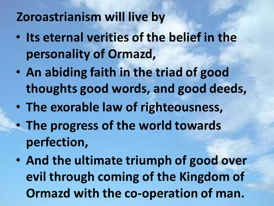 Zoroastrianism will live by Its eternal verities of the belief in the personality of Ormazd, An abiding faith in the triad of good thoughts good words, and good deeds, The exorable law of righteousness, The progress of the world towards perfection, And the ultimate triumph of good over evil through coming of the Kingdom of Ormazd with the co-operation of man.